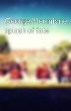 George/Hermione...a splash of fate by SammyWoodGranger394