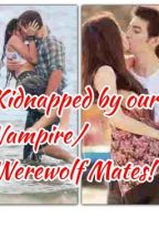 Kidnapped by our Vampire/Werewolf Mates! by ILoveTaz