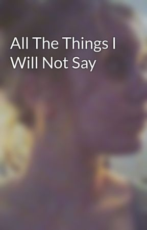 All The Things I Will Not Say by aesthetically_vibing