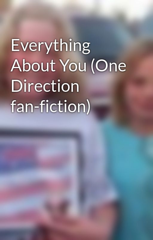 Everything About You (One Direction fan-fiction) by ANS_1Directionfan