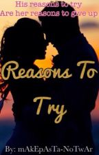 Reasons To Try |Completed| by mAkEpAsTa-NoTwAr