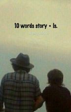 10 words story • ls. [ completed ✓] by harryfuxkslouis