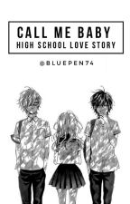 CALL ME BABY : HIGH SCHOOL LOVE STORY by BluePen74