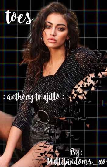 470526fac Toes • Anthony Trujillo • [Completed] - 🥂maggie🥂 - Wattpad