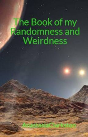 The Book of my Randomness and Weirdness by AnastasiaClarkston