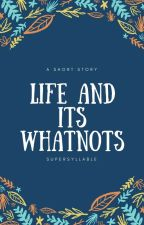 Life and Its Whatnots by supersyllable