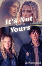 It's Not Yours (Bellarke) by TheWritersGhost