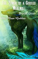 The Power of a Goddess Werewolf  ~ Book One ~ Miss Moon Goddess by Wolf-Kay123