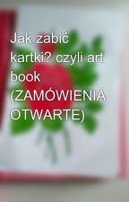 Jak zabić kartki? czyli art book (ZAMÓWIENIA OTWARTE) by _lisiasta_