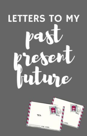 letters to my past, present and future by ProjectSuicidal