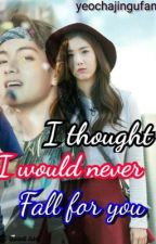 I thought I would never fall for you.. || sinb taehyung fanfic (completed!) by yeochajingufan