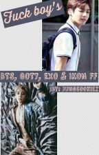 Fuck Boys - BTS, EXO, GOT7 & IKON ff  ( COMPLETED ) by Jungcookiez