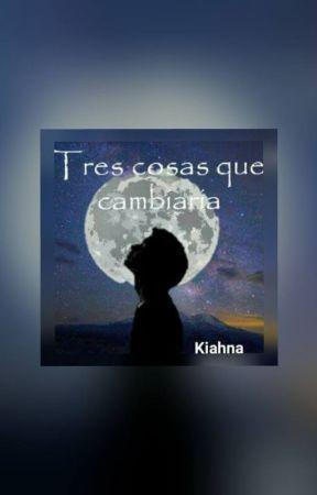 Tres cosas que cambiaría by Kiahna3