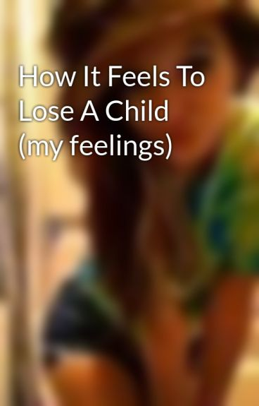 How It Feels To Lose A Child (my feelings) by obeeyhoeeitslexi