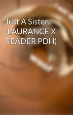 Just A Sister... (LAURANCE X READER PDH) by LovelessCP