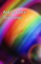 Ask or Dare Tewrome! by Makayla_Rainbow_Fun