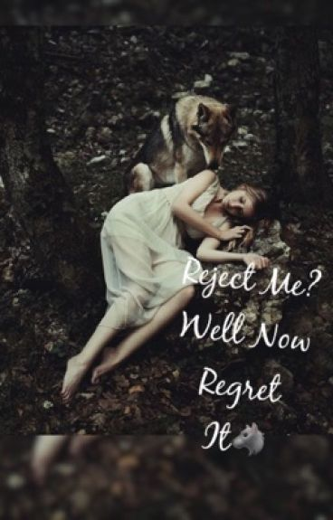Reject me ? Well now regret it!