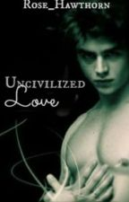 Uncivilized Love by Rose_Hawthorn