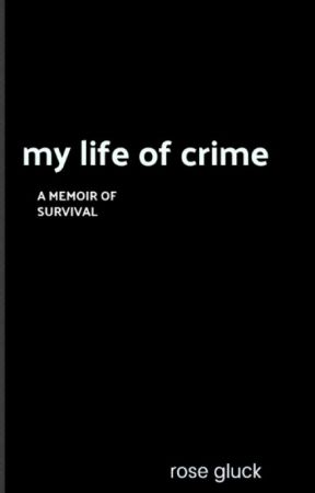 My Life of Crime: Rose Gluck by rosegluckwriter