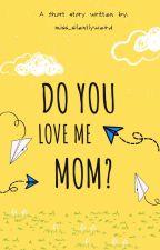 Do you love me Mom? by Miss_Silentlyweird