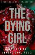 The Dying Girl ✔ {Slowly Editing} by SensationalRoses