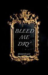 Bleed Me Dry  by heartofcupid