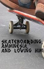 Skateboarding, Ammnesia, and Loving Him (MAY BE DELETED) by ninjaspatchula15