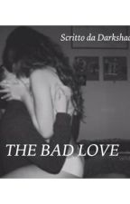 THE BAD LOVE by darkshady