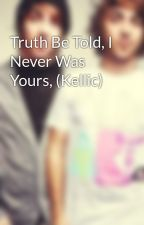 Truth Be Told, I Never Was Yours, (Kellic) by BringMeKellicNdJalex