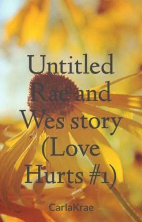 Untitled Rae and Wes story (Love Hurts #2) by CarlaKrae