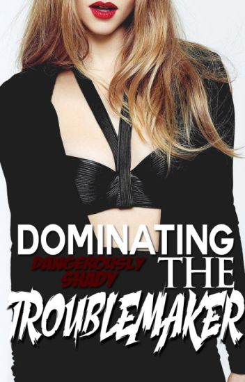 Dominating The Troublemaker