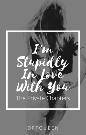 I'm Stupidly In Love With You (Private Chapters)
