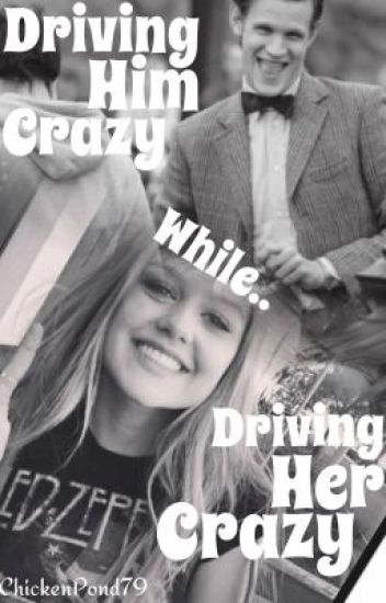 Driving Him Crazy while Driving Her Crazy! (Matt Smith FanFiction) ((Completed))