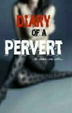 Diary Of A Pervert by omg_plz_stfu