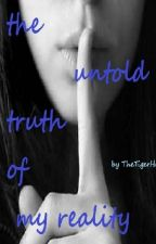 The Untold Truth Of My Reality by TheTigerHeart