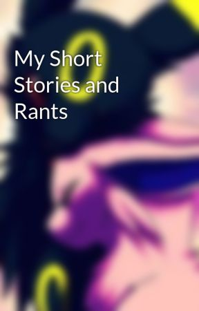 My Short Stories and Rants by PokemonEves