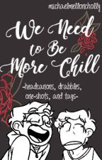 We Need to Be More Chill by MichaelMelloncholy