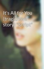 """It's All for You (tragic/love story) """"Script"""" by bluerthanbluepotato"""