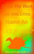 What Do You Even Name An Art Book? (Art Book #2) by BookDragon20075
