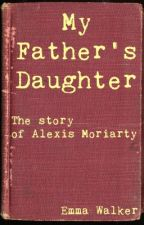 My Father's Daughter: The Story of Alexis Moriarty by EmmyKathleen