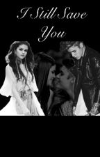 I Still Save You by justinselenamylife