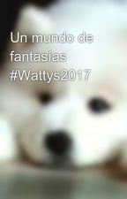 Un mundo de fantasías   #Wattys2017 by hola_nikki