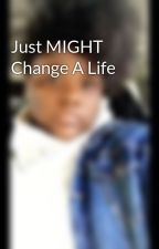 Just MIGHT Change A Life by MyAntania