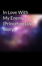 In Love With My Enemy (Princeton Love Story) by mindlessbhavior1