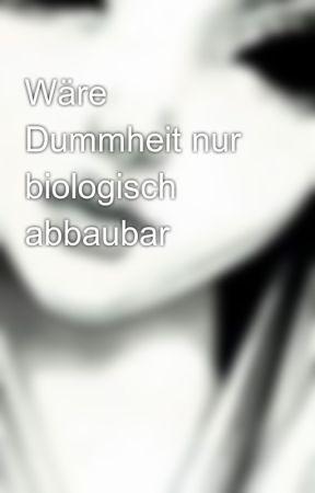 Wäre Dummheit nur biologisch abbaubar  by dodiblock