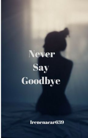 Never Say Goodbye by Irenenacar639