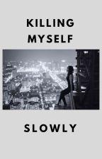 Killing Myself Slowly by honeybunbaby2