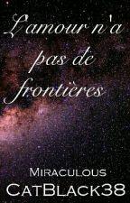 Miraculous ~ L'amour n'a pas de frontière [Terminé] by CatBlack38