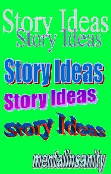 Story Ideas by mentalinsanity