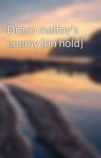 Draco malfoy's enemy {on hold} by Hufflepuffprinxess